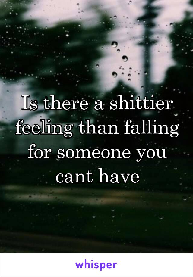 Is there a shittier feeling than falling for someone you cant have