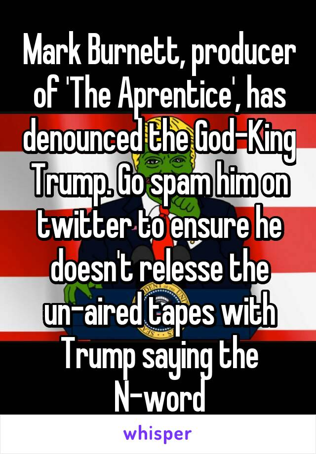 Mark Burnett, producer of 'The Aprentice', has denounced the God-King Trump. Go spam him on twitter to ensure he doesn't relesse the un-aired tapes with Trump saying the N-word