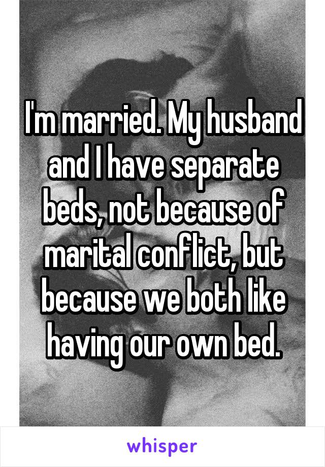 I'm married. My husband and I have separate beds, not because of marital conflict, but because we both like having our own bed.