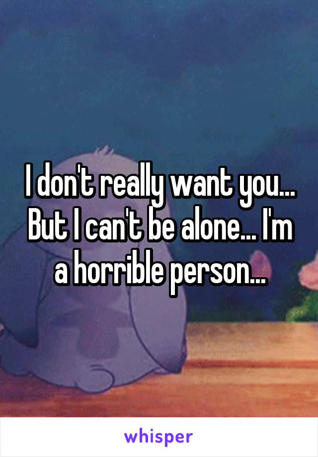 I don't really want you... But I can't be alone... I'm a horrible person...