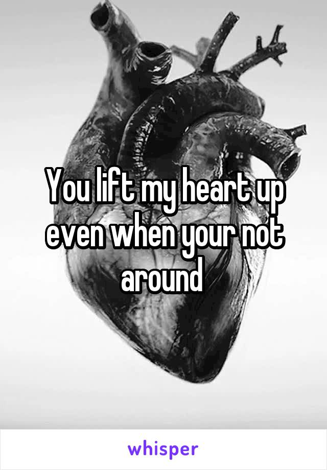 You lift my heart up even when your not around