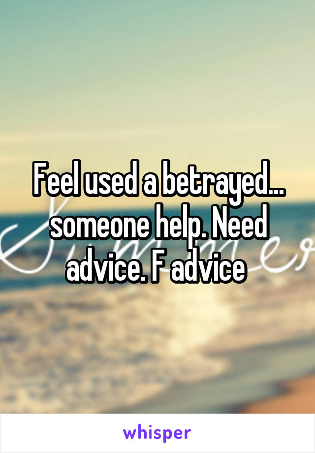 Feel used a betrayed... someone help. Need advice. F advice