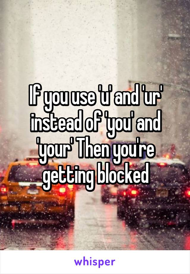 If you use 'u' and 'ur' instead of 'you' and 'your' Then you're getting blocked