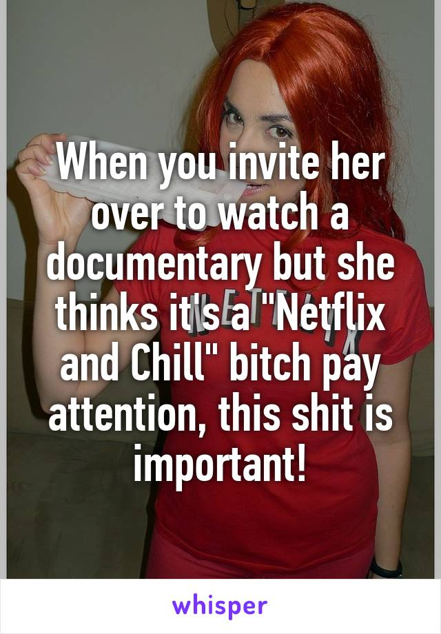 """When you invite her over to watch a documentary but she thinks it's a """"Netflix and Chill"""" bitch pay attention, this shit is important!"""