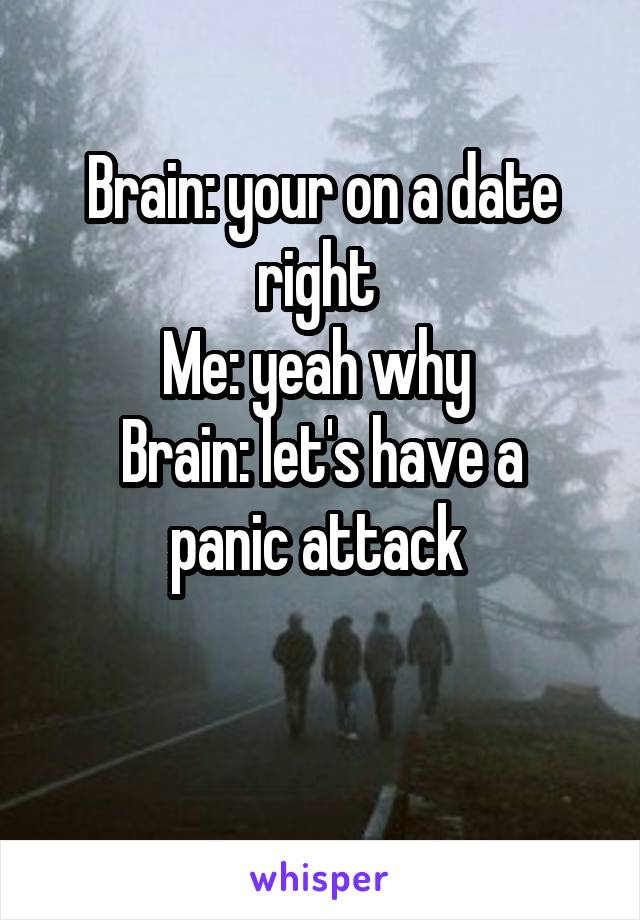 Brain: your on a date right  Me: yeah why  Brain: let's have a panic attack