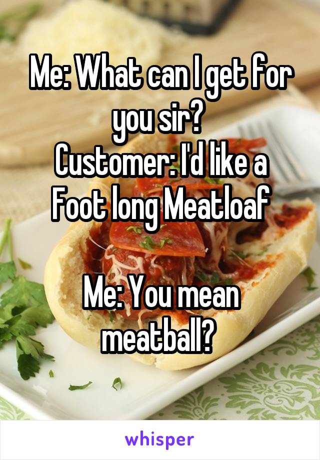 Me: What can I get for you sir?  Customer: I'd like a Foot long Meatloaf  Me: You mean meatball?