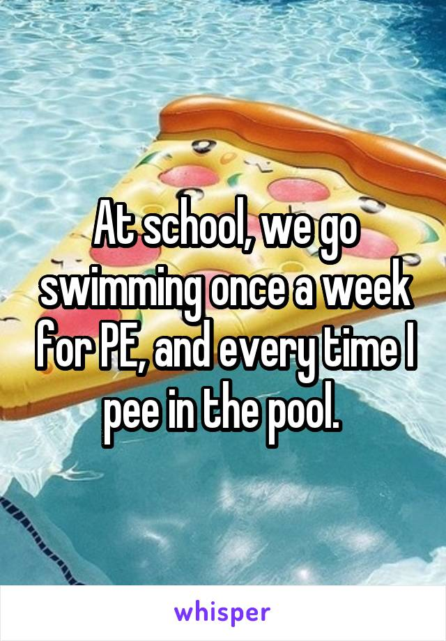 At school, we go swimming once a week for PE, and every time I pee in the pool.