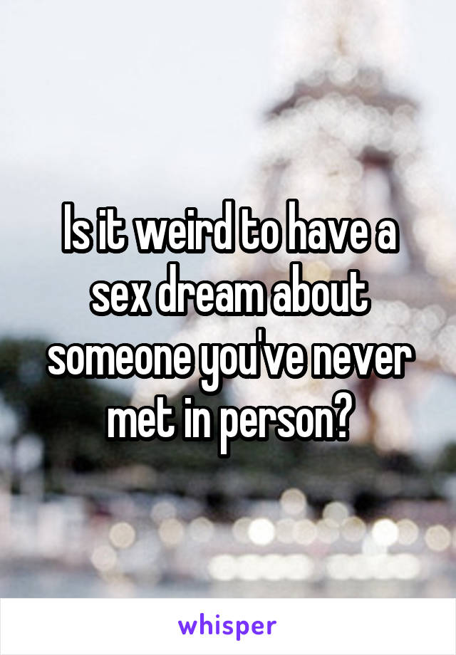 Is it weird to have a sex dream about someone you've never met in person?