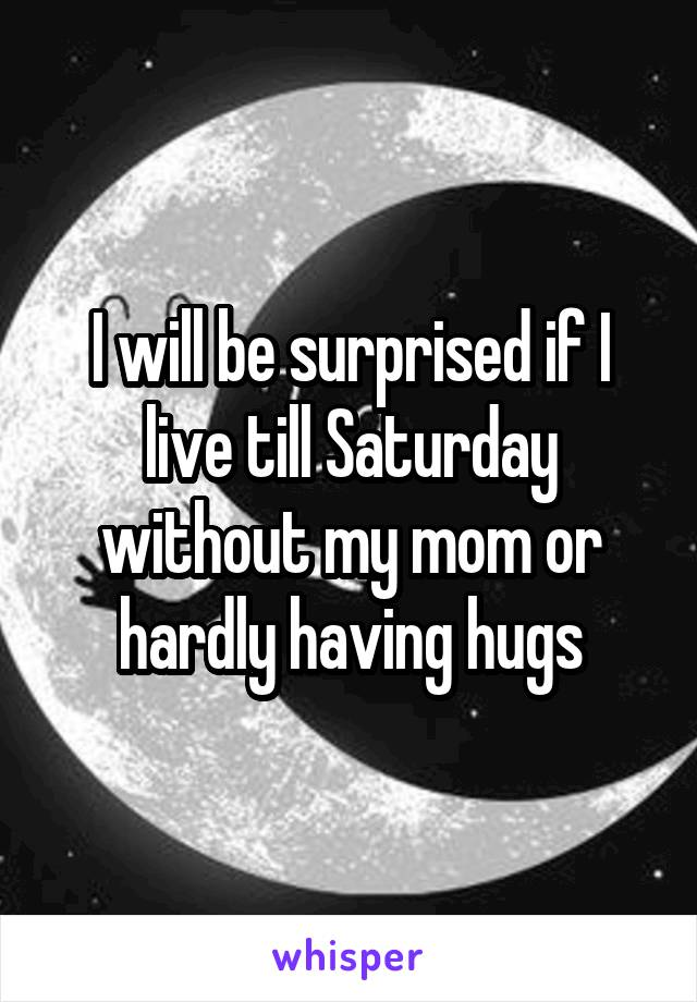 I will be surprised if I live till Saturday without my mom or hardly having hugs