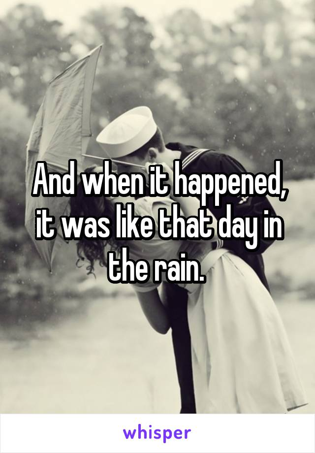 And when it happened, it was like that day in the rain.