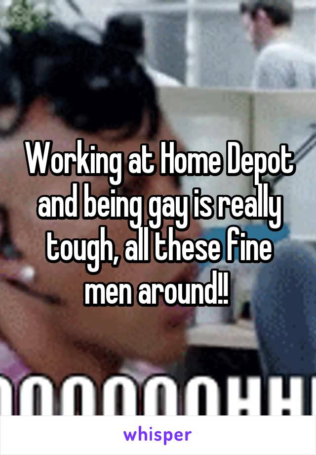 Working at Home Depot and being gay is really tough, all these fine men around!!