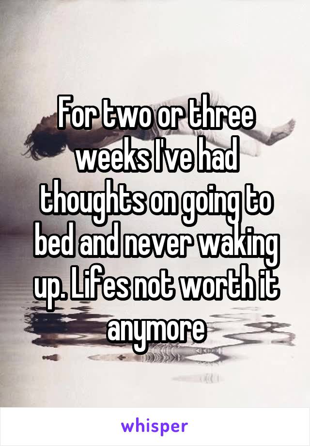 For two or three weeks I've had thoughts on going to bed and never waking up. Lifes not worth it anymore