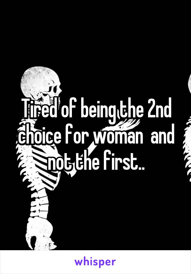 Tired of being the 2nd choice for woman  and not the first..