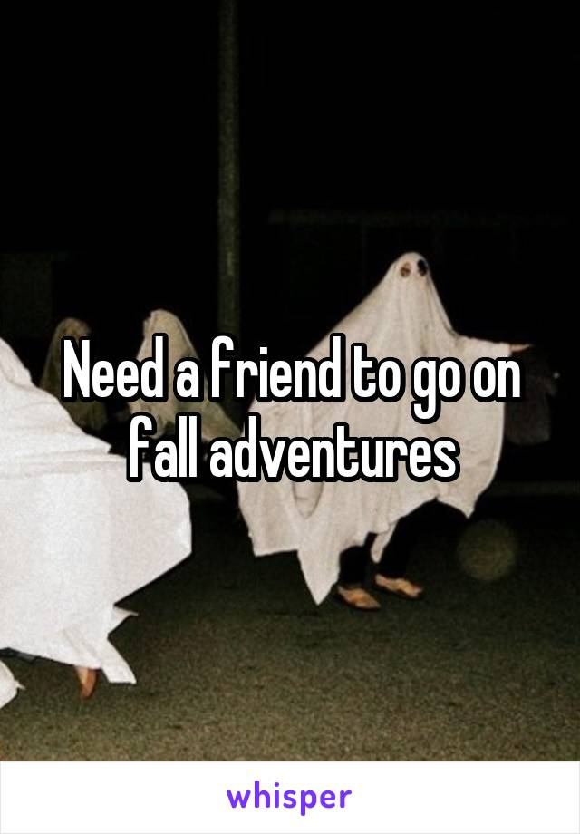 Need a friend to go on fall adventures