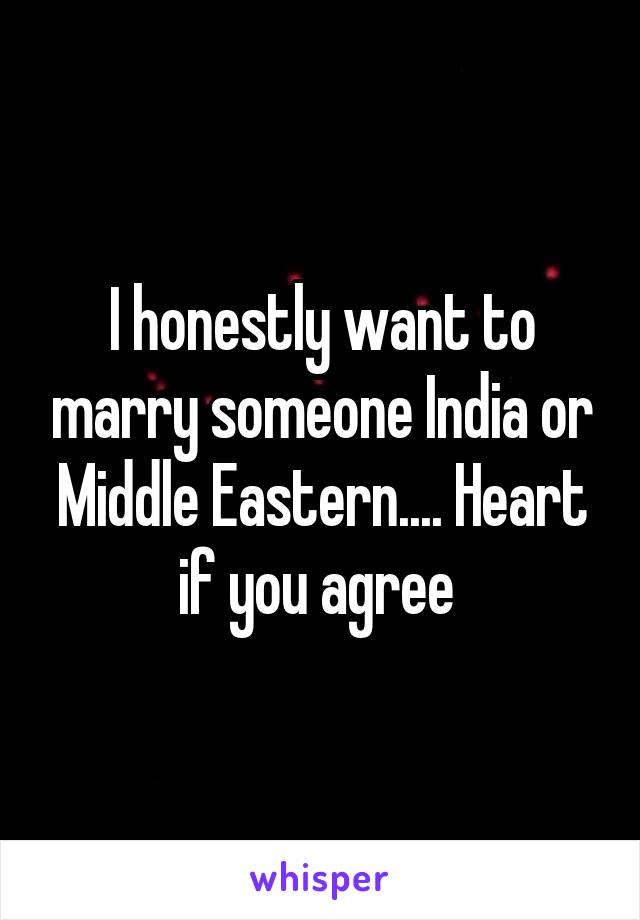 I honestly want to marry someone India or Middle Eastern.... Heart if you agree