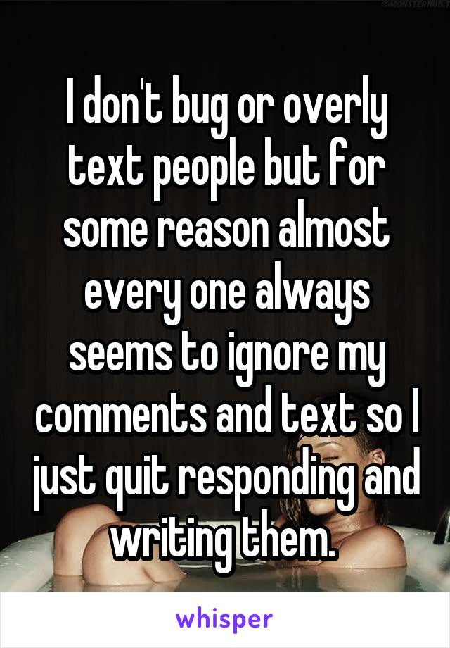 I don't bug or overly text people but for some reason almost every one always seems to ignore my comments and text so I just quit responding and writing them.
