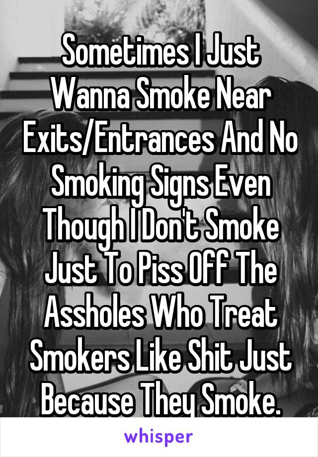 Sometimes I Just Wanna Smoke Near Exits/Entrances And No Smoking Signs Even Though I Don't Smoke Just To Piss Off The Assholes Who Treat Smokers Like Shit Just Because They Smoke.