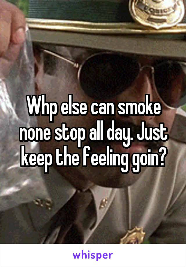 Whp else can smoke none stop all day. Just keep the feeling goin?