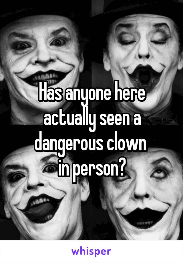 Has anyone here actually seen a dangerous clown  in person?