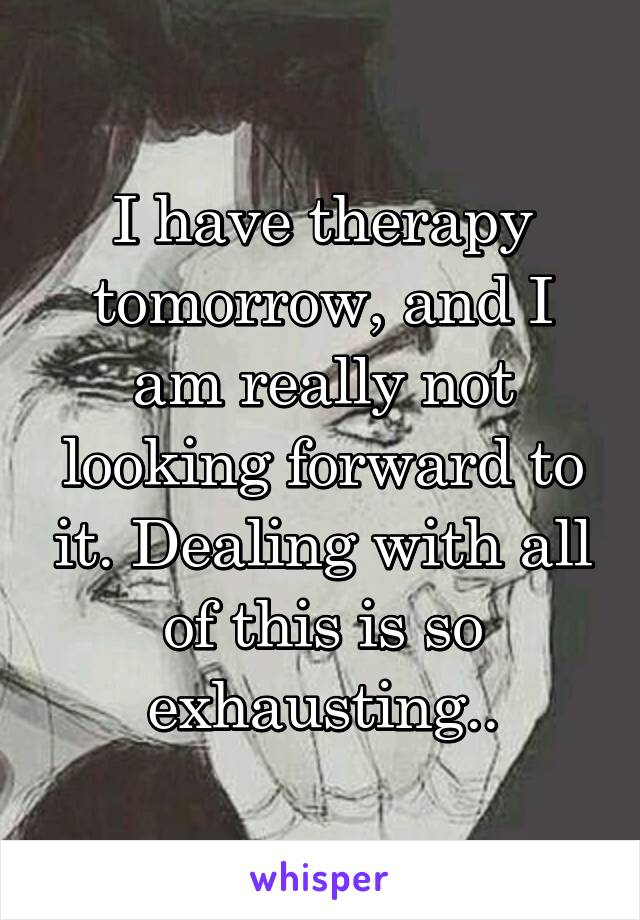 I have therapy tomorrow, and I am really not looking forward to it. Dealing with all of this is so exhausting..