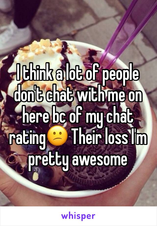 I think a lot of people don't chat with me on here bc of my chat rating😕 Their loss I'm pretty awesome