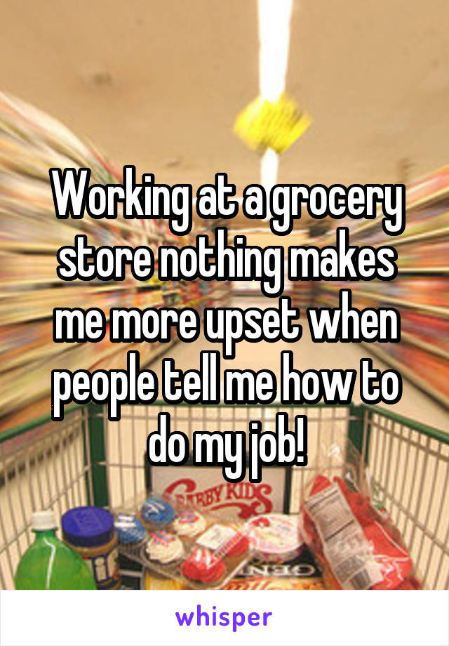 Working at a grocery store nothing makes me more upset when people tell me how to do my job!