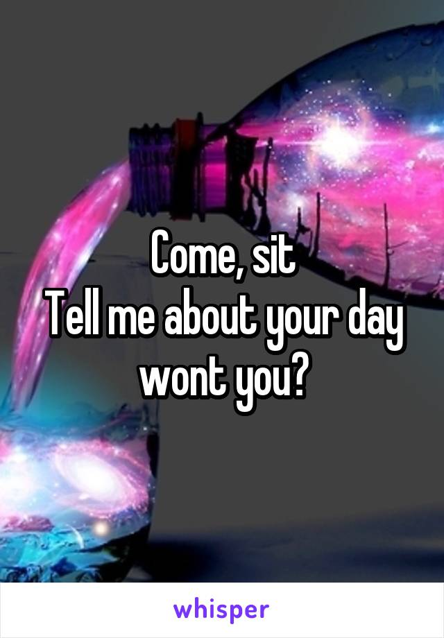 Come, sit Tell me about your day wont you?