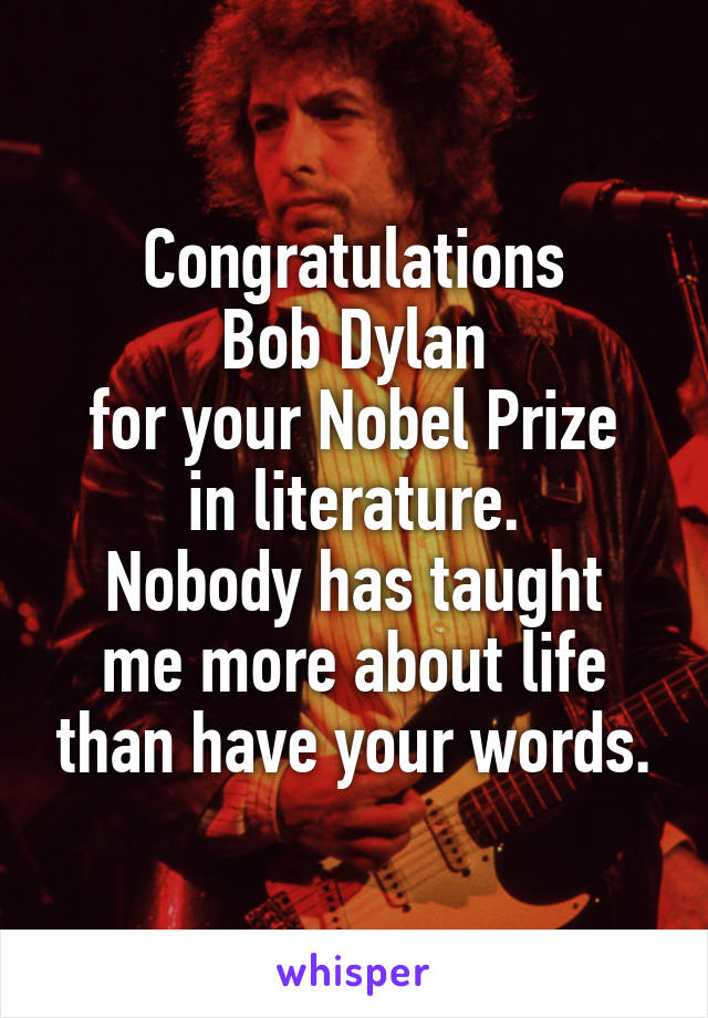 Congratulations Bob Dylan for your Nobel Prize in literature. Nobody has taught me more about life than have your words.