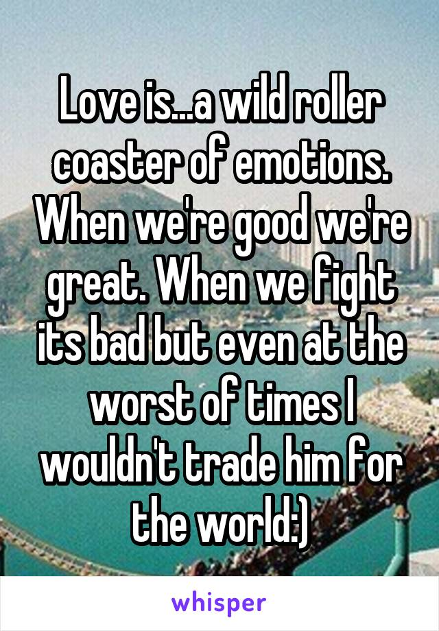 Love is...a wild roller coaster of emotions. When we're good we're great. When we fight its bad but even at the worst of times I wouldn't trade him for the world:)