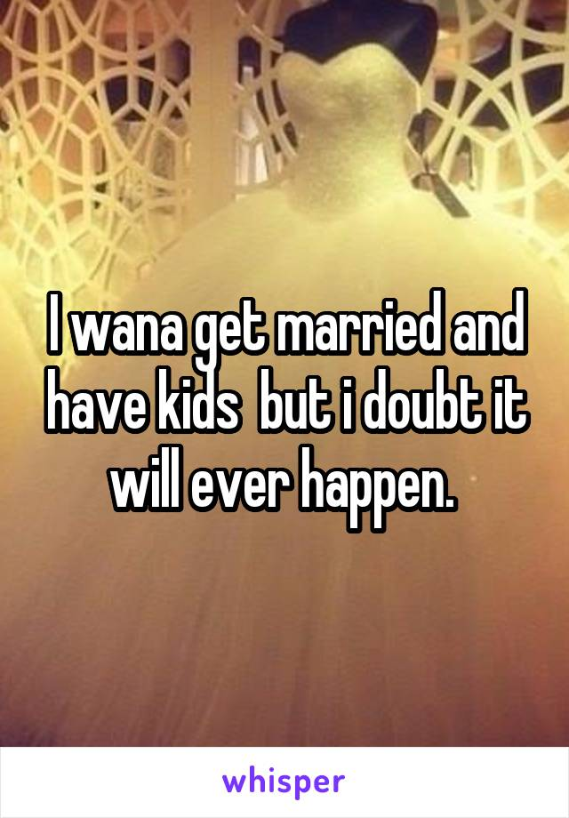 I wana get married and have kids  but i doubt it will ever happen.