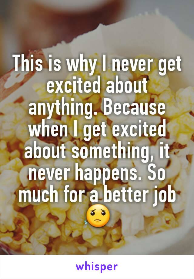 This is why I never get excited about anything. Because when I get excited about something, it never happens. So much for a better job 😟