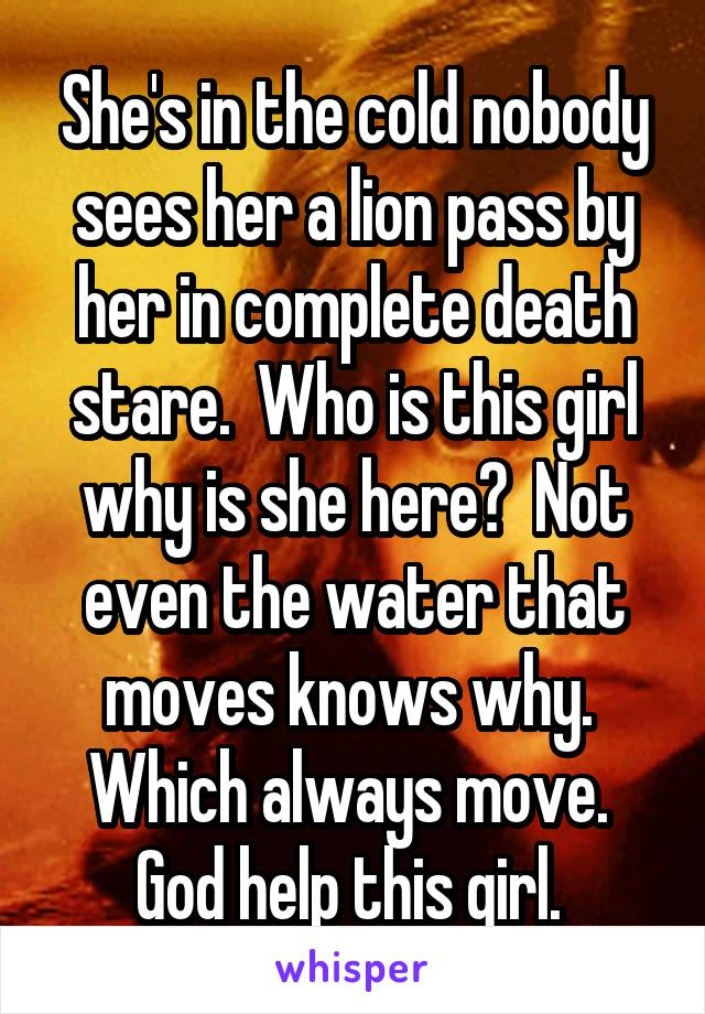 She's in the cold nobody sees her a lion pass by her in complete death stare.  Who is this girl why is she here?  Not even the water that moves knows why.  Which always move.  God help this girl.