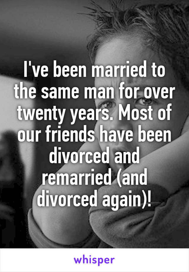 I've been married to the same man for over twenty years. Most of our friends have been divorced and remarried (and divorced again)!