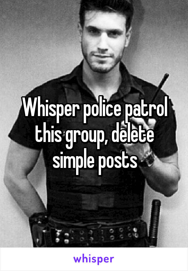 Whisper police patrol this group, delete simple posts