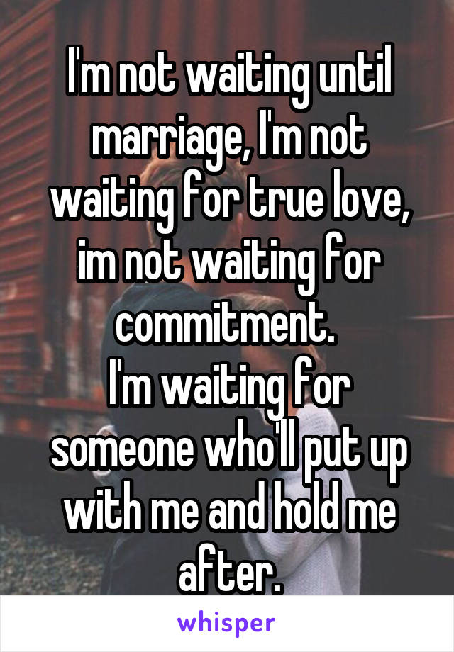 I'm not waiting until marriage, I'm not waiting for true love, im not waiting for commitment.  I'm waiting for someone who'll put up with me and hold me after.