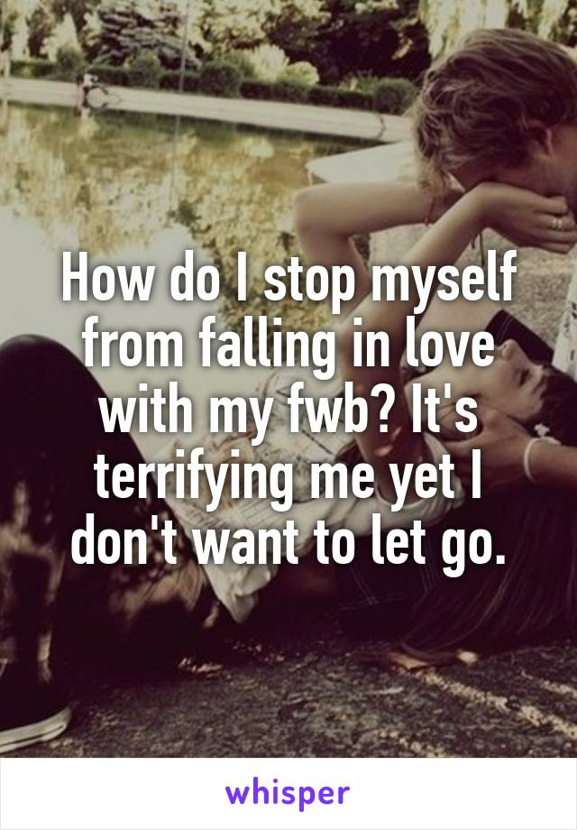 How do I stop myself from falling in love with my fwb? It's terrifying me yet I don't want to let go.
