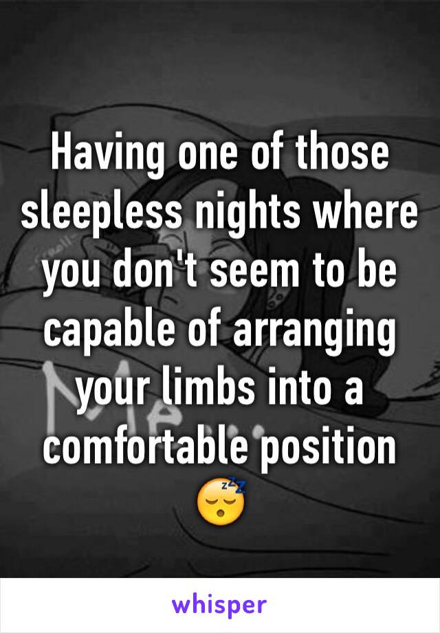 Having one of those sleepless nights where you don't seem to be capable of arranging your limbs into a comfortable position 😴