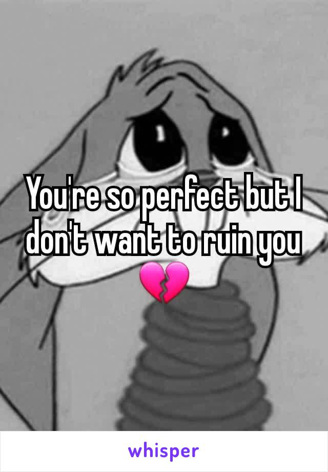 You're so perfect but I don't want to ruin you 💔