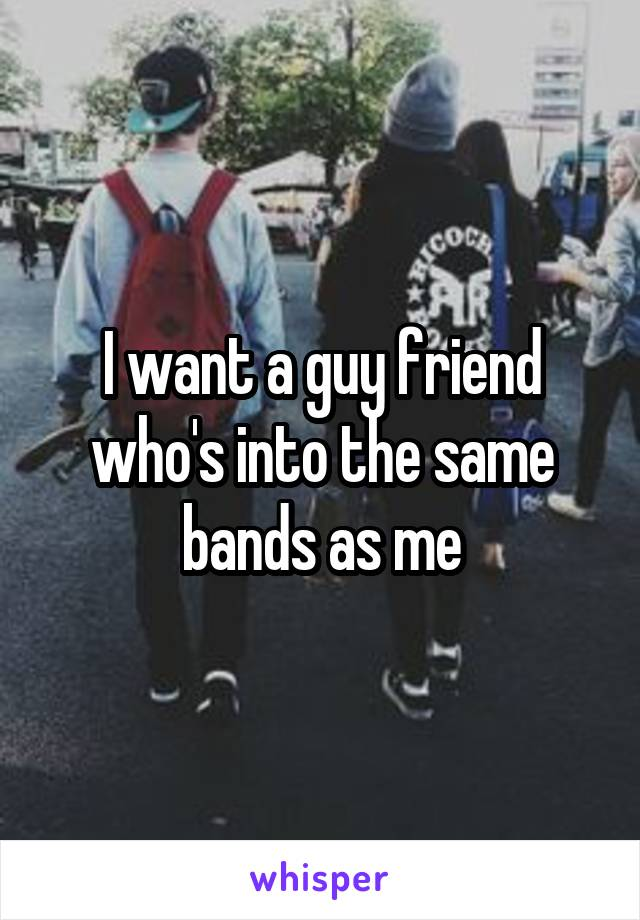 I want a guy friend who's into the same bands as me