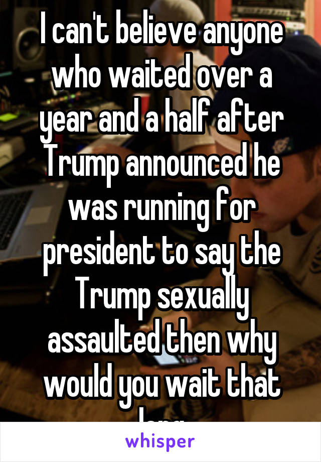 I can't believe anyone who waited over a year and a half after Trump announced he was running for president to say the Trump sexually assaulted then why would you wait that long