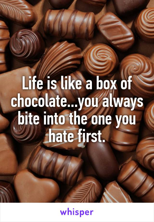 Life is like a box of chocolate...you always bite into the one you hate first.