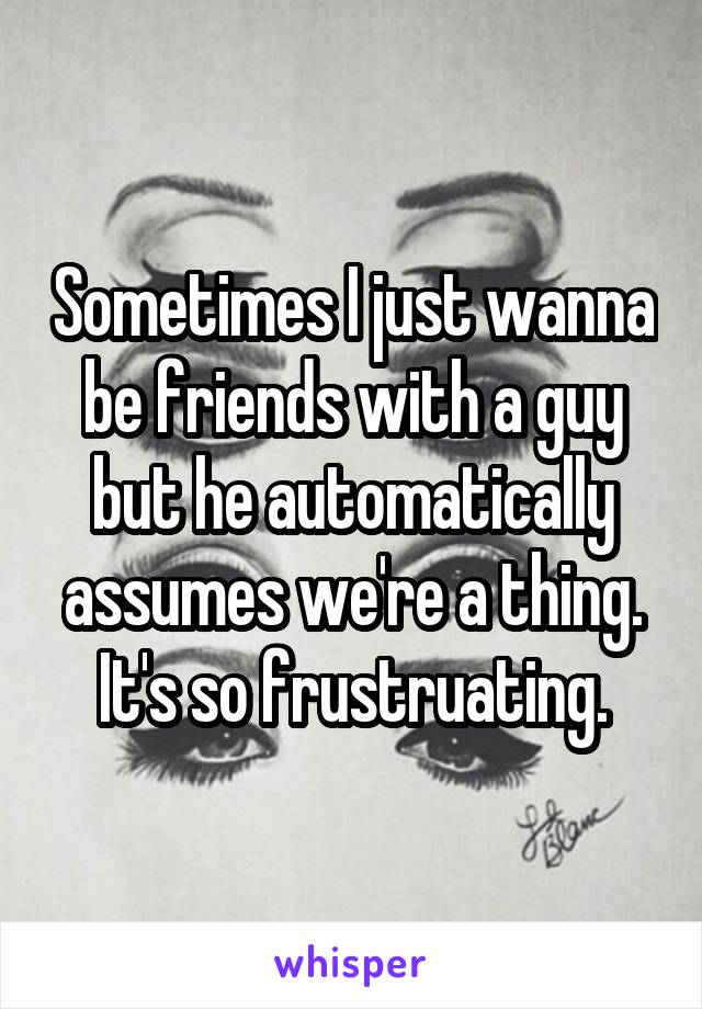 Sometimes I just wanna be friends with a guy but he automatically assumes we're a thing. It's so frustruating.
