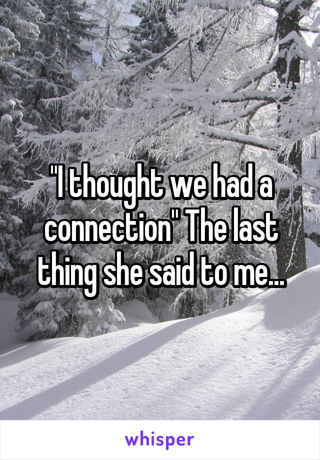 """""""I thought we had a connection"""" The last thing she said to me..."""