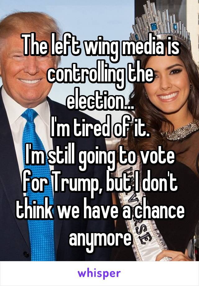 The left wing media is controlling the election... I'm tired of it. I'm still going to vote for Trump, but I don't think we have a chance anymore