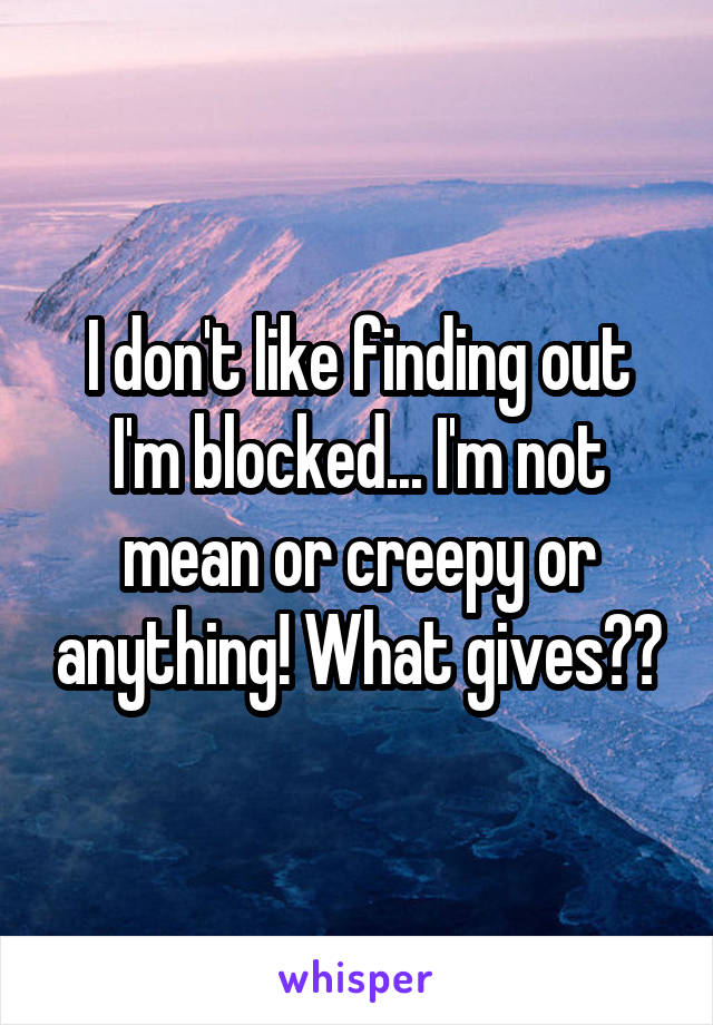 I don't like finding out I'm blocked... I'm not mean or creepy or anything! What gives??