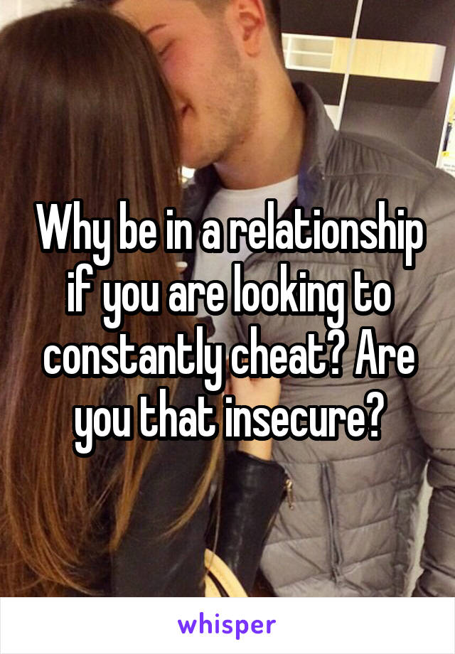 Why be in a relationship if you are looking to constantly cheat? Are you that insecure?