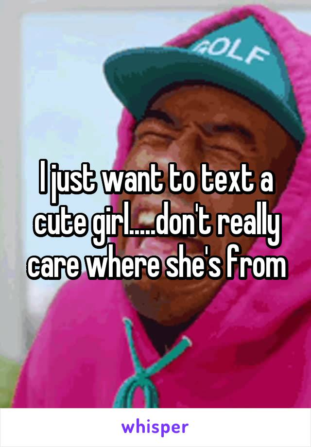 I just want to text a cute girl.....don't really care where she's from