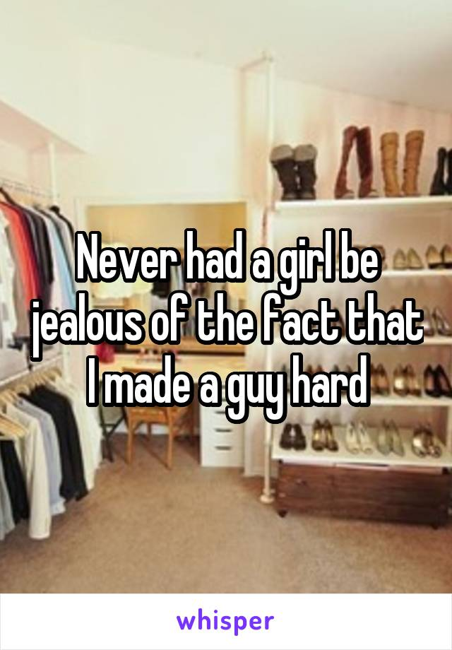 Never had a girl be jealous of the fact that I made a guy hard