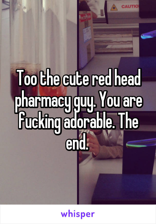 Too the cute red head pharmacy guy. You are fucking adorable. The end.