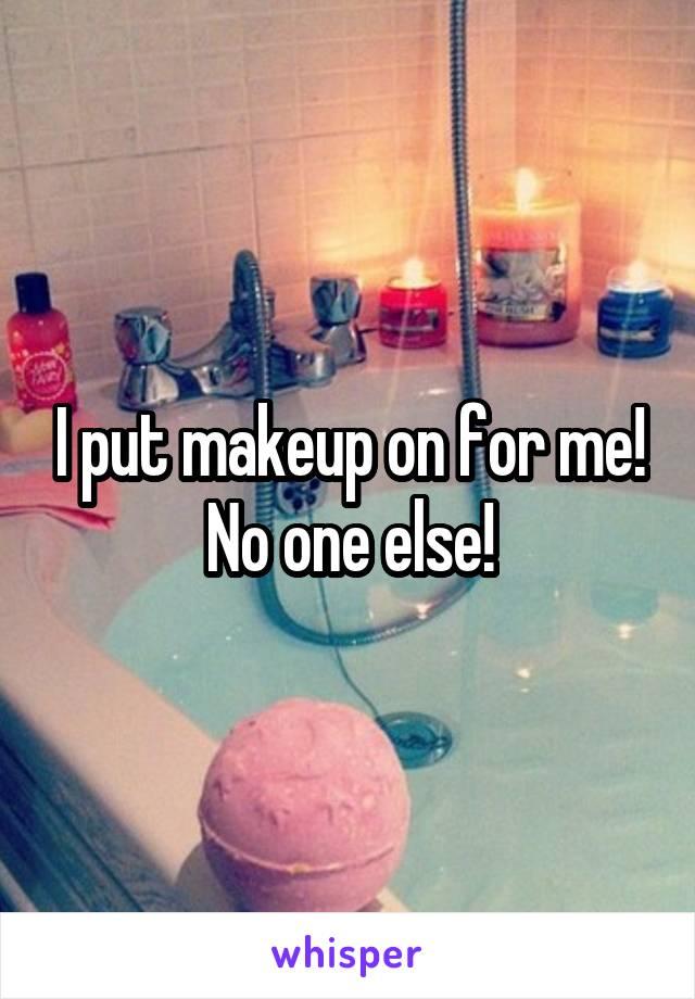 I put makeup on for me! No one else!